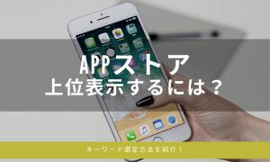 アプリ担当者必見!AppStoreで上位表示するためのキーワード選定方法をご紹介!