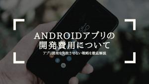 2020年最新 |Androidアプリの開発、依頼したら費用かかるの?アプリ開発を失敗させない戦略を徹底解説
