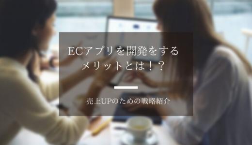 ECアプリを開発をするメリットとは!?売上UPのための戦略!!