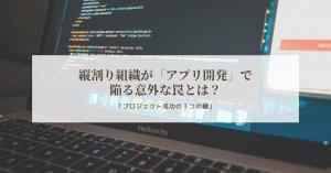 縦割り組織が「アプリ開発」で陥る意外な罠とは?プロジェクトを成功させる3つの鍵