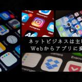ネットビジネスは主戦場はWebからアプリに変化に!生き残れるアプリとは!?