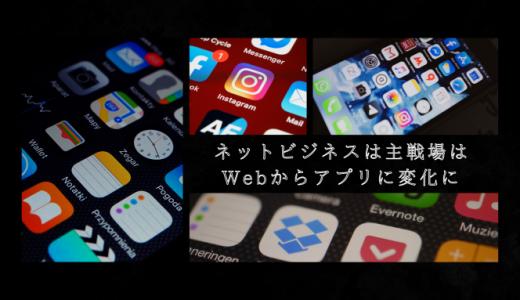 ネットビジネスの主戦場はWebからアプリに変化に!生き残れるアプリとは!?